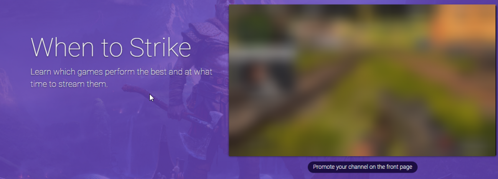 Learn When to stream with Twitchstrike & Advertise your stream on the front page.