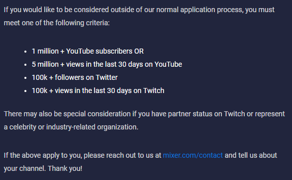 "Screenshot of the Mixer partnership Application process exceptions.  ""If you would like to be considered outside of our normal application process, you must meet one of the following criteria:  - 1 million + YouTube subscribers or - 5 million + views in the last 30 days on YouTube - 100k + followers on twitter - 100k + views in the last 30 days on Twitch  There may also be as special consideration if you have partner status on Twitch, or represent a celebrity or industry-related organization.  If the above applies to you, please reach out to us at mixer.com/contact and tell us about your channel. Thank You!"""