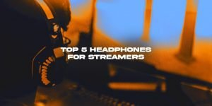 Top 5 Best Headphones for Streamers