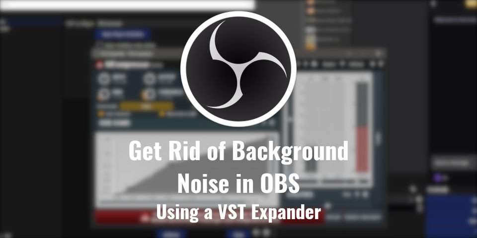 Get rid of background noise in OBS Studio using an Expander VST Plugin
