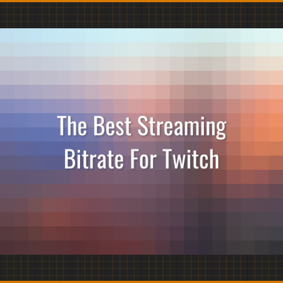 The Best Streaming Bitrate and Resolutions for Twitch