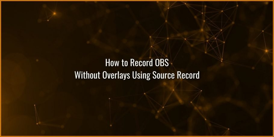 How to Record OBS without Overlays using Source Record