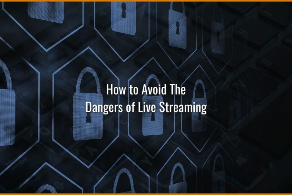How to avoid the dangers of live streaming - 7+ tips